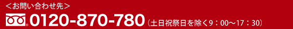 お問い合わせ先 0120-870-780(土日祝祭日を除く 9:00〜17:30)