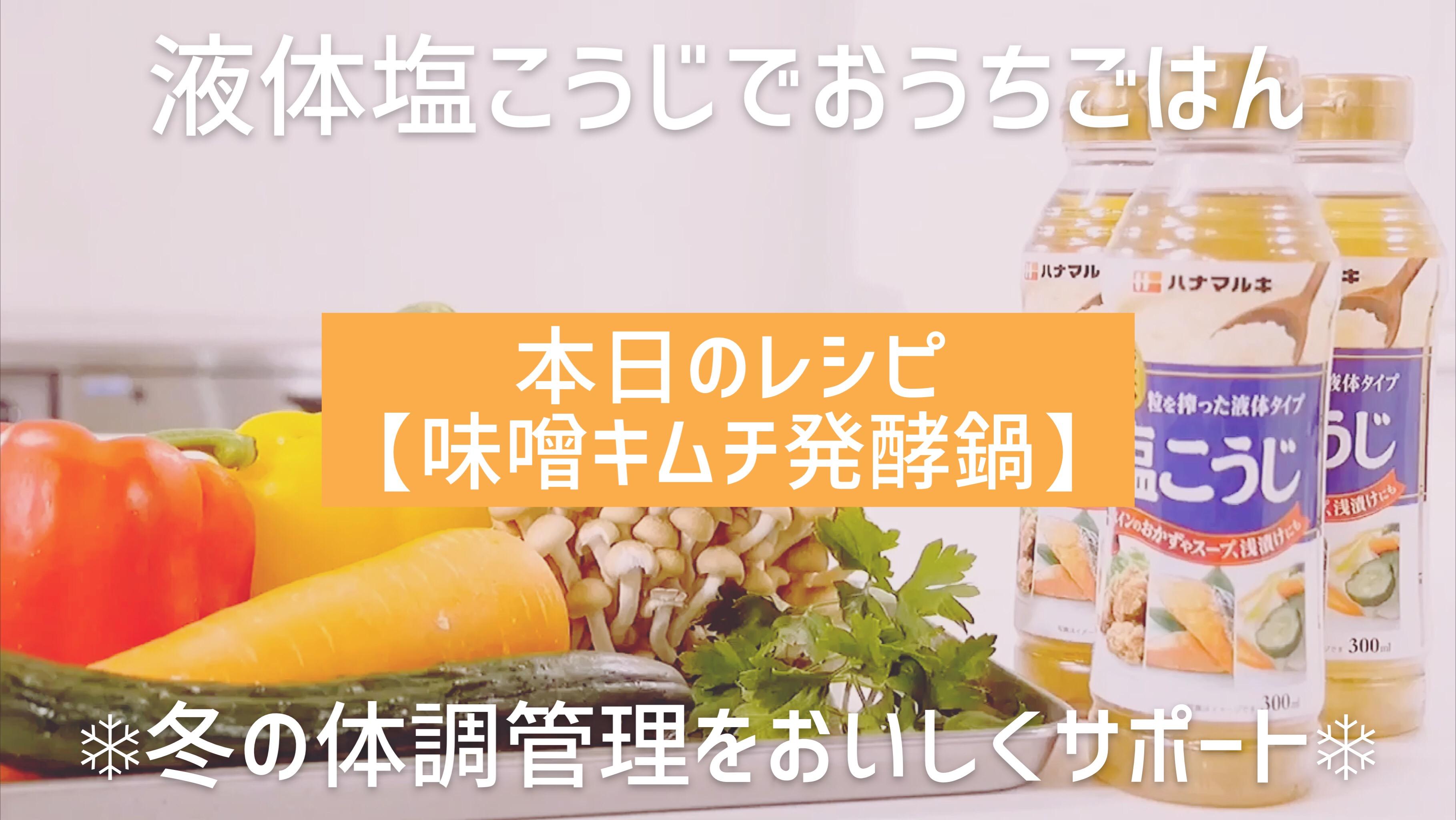【ハナマルキ公式Youtube】液体塩こうじでおうちごはん#11 からだの中から温まる味噌キムチ発酵鍋♬